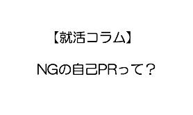 【就活コラム】NGの自己PRって?